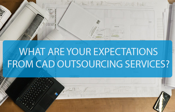 WHAT ARE YOUR EXPECTATIONS FROM CAD OUTSOURCING SERVICE?